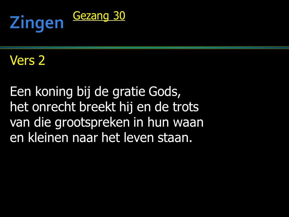 Vers 2 Een koning bij de gratie Gods, het onrecht breekt hij en de trots van die grootspreken in hun waan en kleinen naar het leven staan. Gezang 30