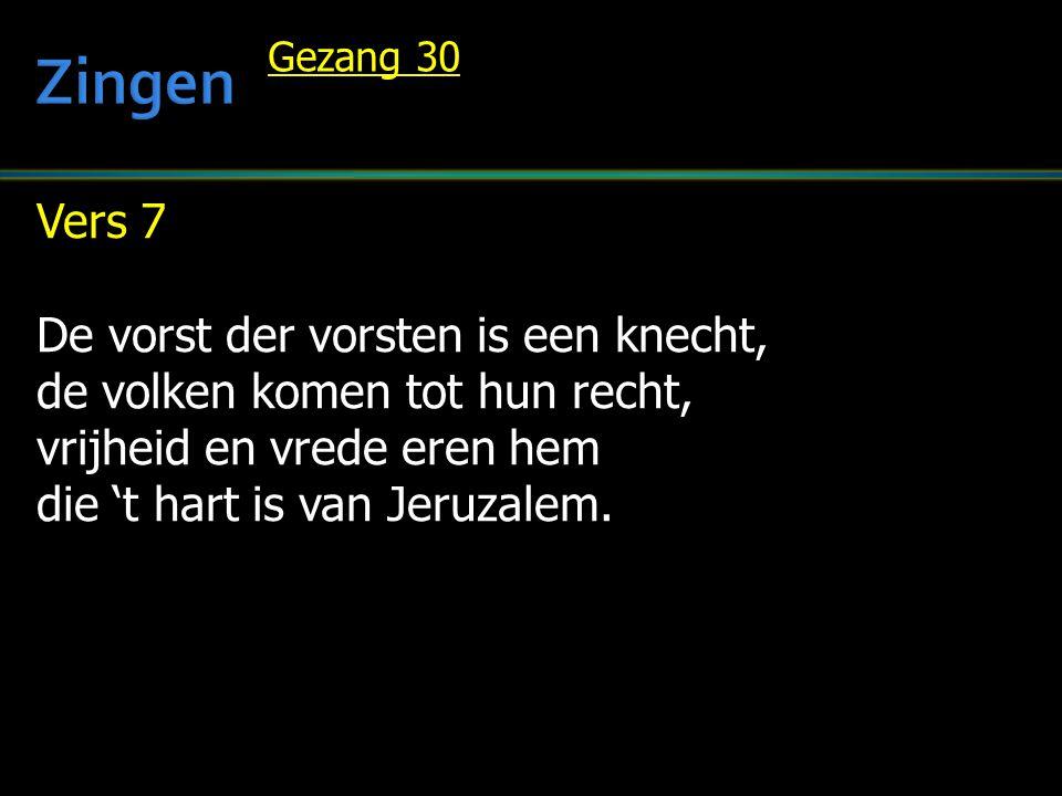 Vers 7 De vorst der vorsten is een knecht, de volken komen tot hun recht, vrijheid en vrede eren hem die 't hart is van Jeruzalem. Gezang 30