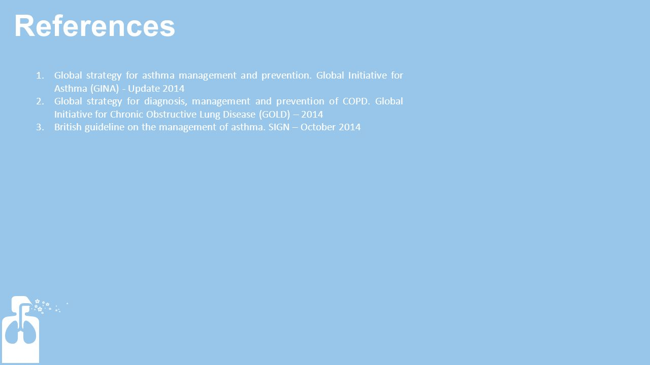 References 1.Global strategy for asthma management and prevention. Global Initiative for Asthma (GINA) - Update 2014 2.Global strategy for diagnosis,
