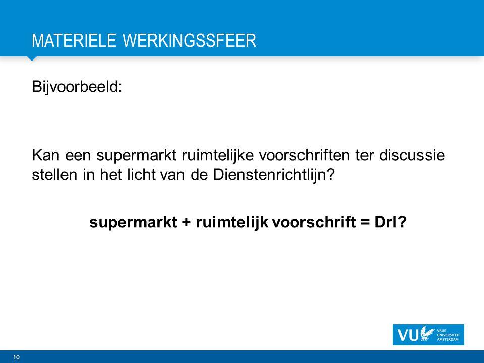 10 MATERIELE WERKINGSSFEER Bijvoorbeeld: Kan een supermarkt ruimtelijke voorschriften ter discussie stellen in het licht van de Dienstenrichtlijn.