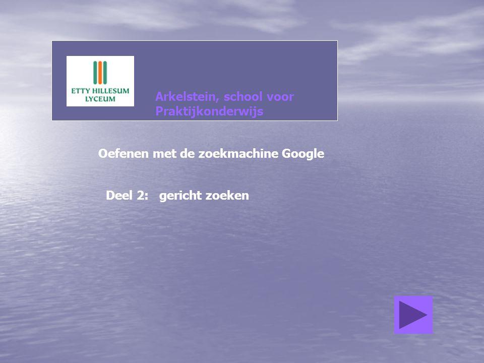Arkelstein, school voor Praktijkonderwijs Oefenen met de zoekmachine Google Deel 2: gericht zoeken