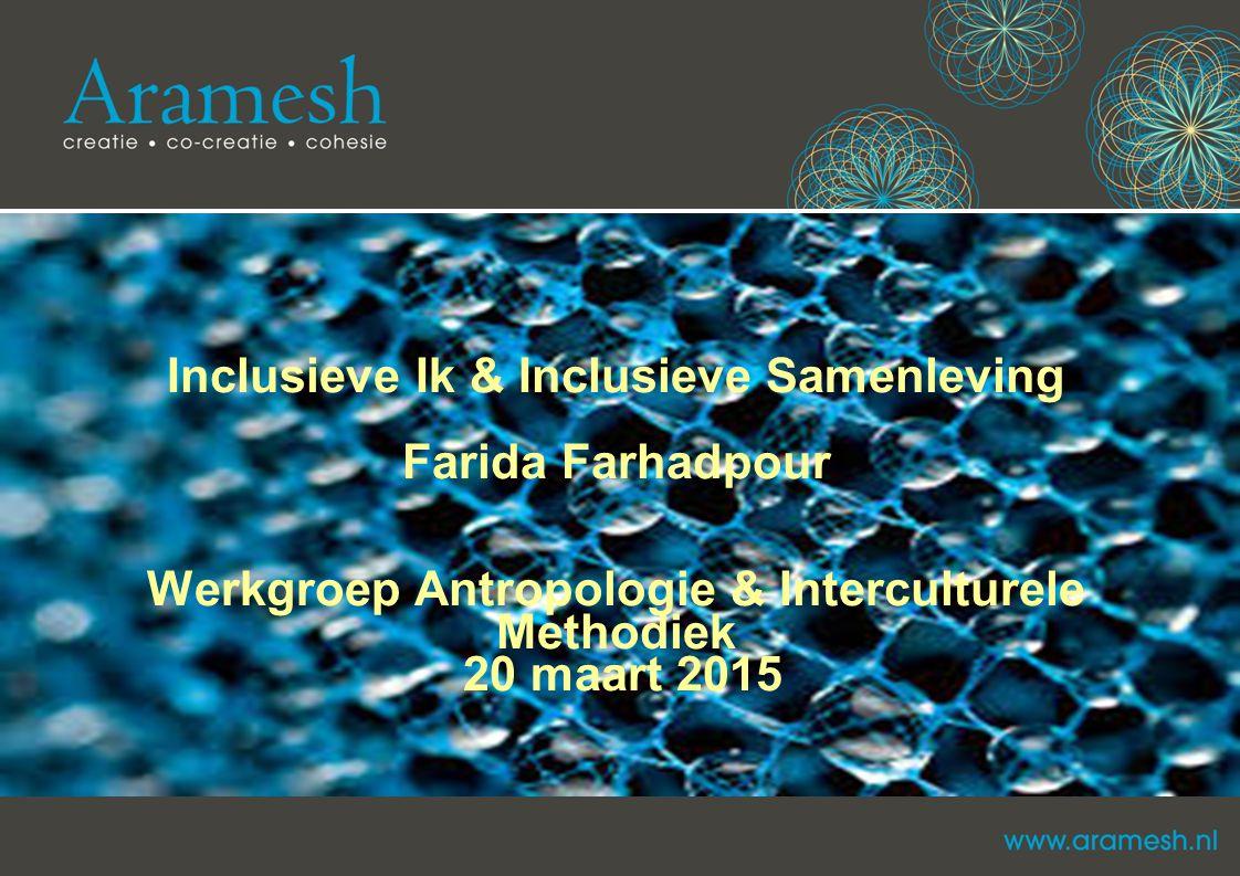 Inclusieve Ik & Inclusieve Samenleving Farida Farhadpour Werkgroep Antropologie & Interculturele Methodiek 20 maart 2015
