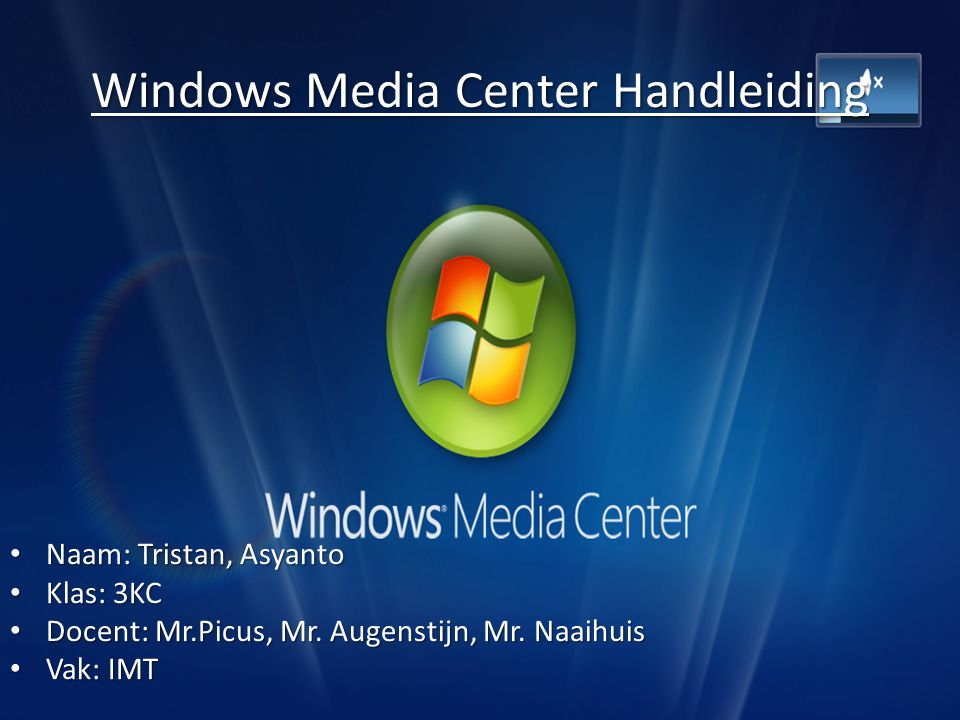 Windows Media Center Handleiding Naam: Tristan, Asyanto Naam: Tristan, Asyanto Klas: 3KC Klas: 3KC Docent: Mr.Picus, Mr.