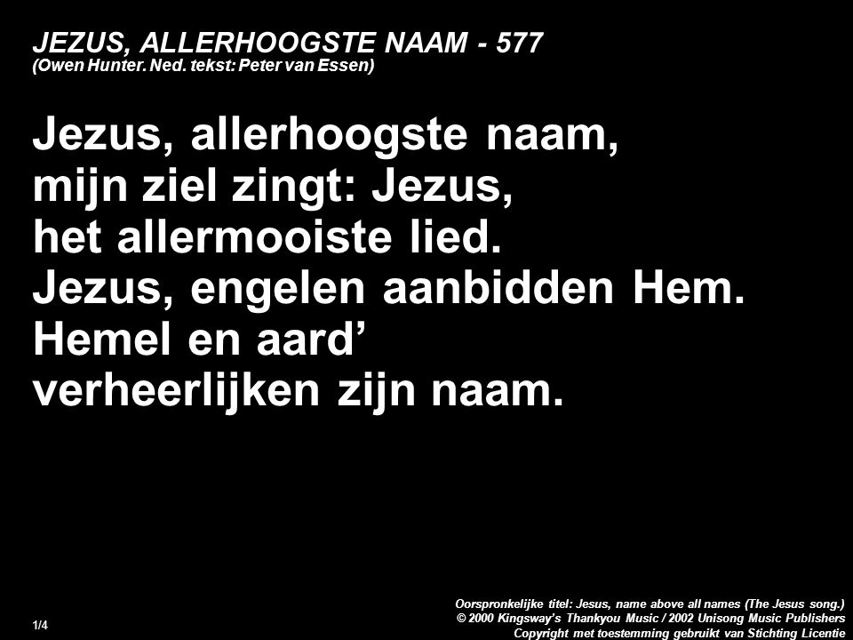 Copyright met toestemming gebruikt van Stichting Licentie Oorspronkelijke titel: Jesus, name above all names (The Jesus song.) © 2000 Kingsway's Thankyou Music / 2002 Unisong Music Publishers 1/4 JEZUS, ALLERHOOGSTE NAAM - 577 (Owen Hunter.