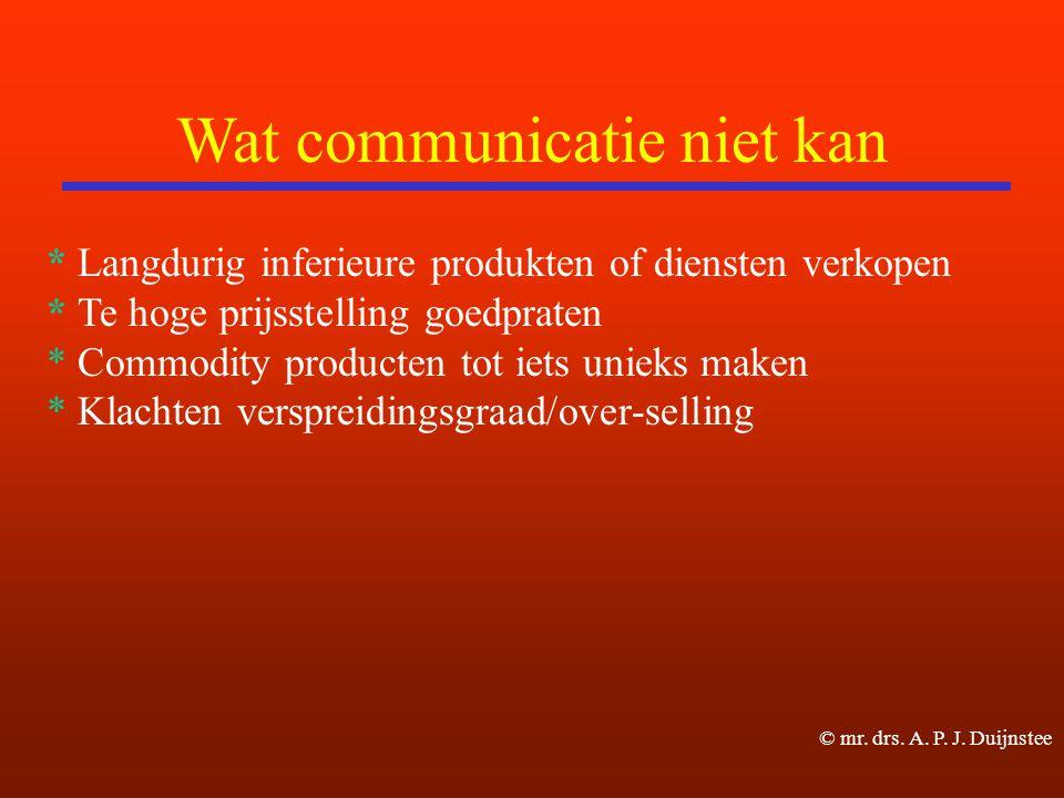Wat communicatie niet kan * Langdurig inferieure produkten of diensten verkopen * Te hoge prijsstelling goedpraten * Commodity producten tot iets unieks maken * Klachten verspreidingsgraad/over-selling © mr.