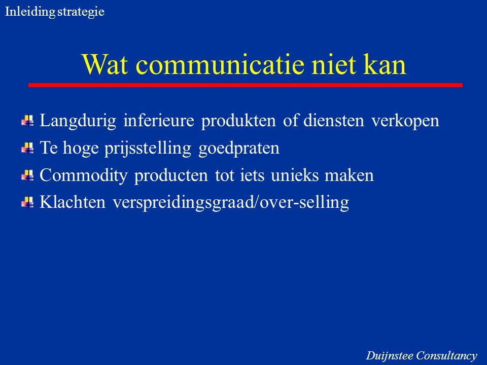 Wat communicatie niet kan Langdurig inferieure produkten of diensten verkopen Te hoge prijsstelling goedpraten Commodity producten tot iets unieks mak