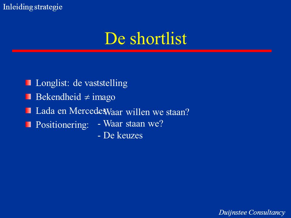 De shortlist Longlist: de vaststelling Bekendheid  imago Lada en Mercedes Positionering: - Waar willen we staan? - Waar staan we? - De keuzes Inleidi