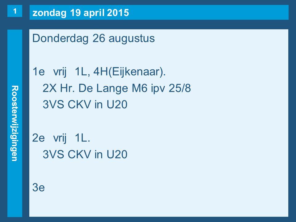 zondag 19 april 2015 Roosterwijzigingen Donderdag 26 augustus 1evrij1L, 4H(Eijkenaar). 2X Hr. De Lange M6 ipv 25/8 3VS CKV in U20 2evrij1L. 3VS CKV in