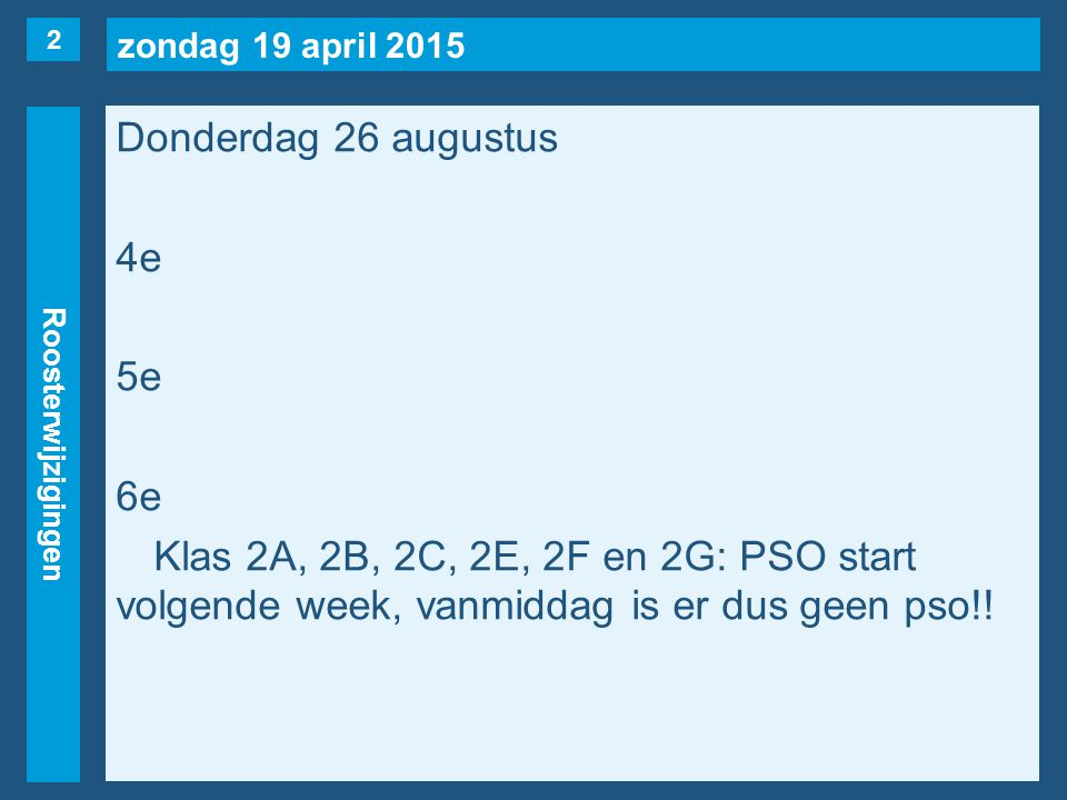 zondag 19 april 2015 Roosterwijzigingen Donderdag 26 augustus 4e 5e 6e Klas 2A, 2B, 2C, 2E, 2F en 2G: PSO start volgende week, vanmiddag is er dus geen pso!.