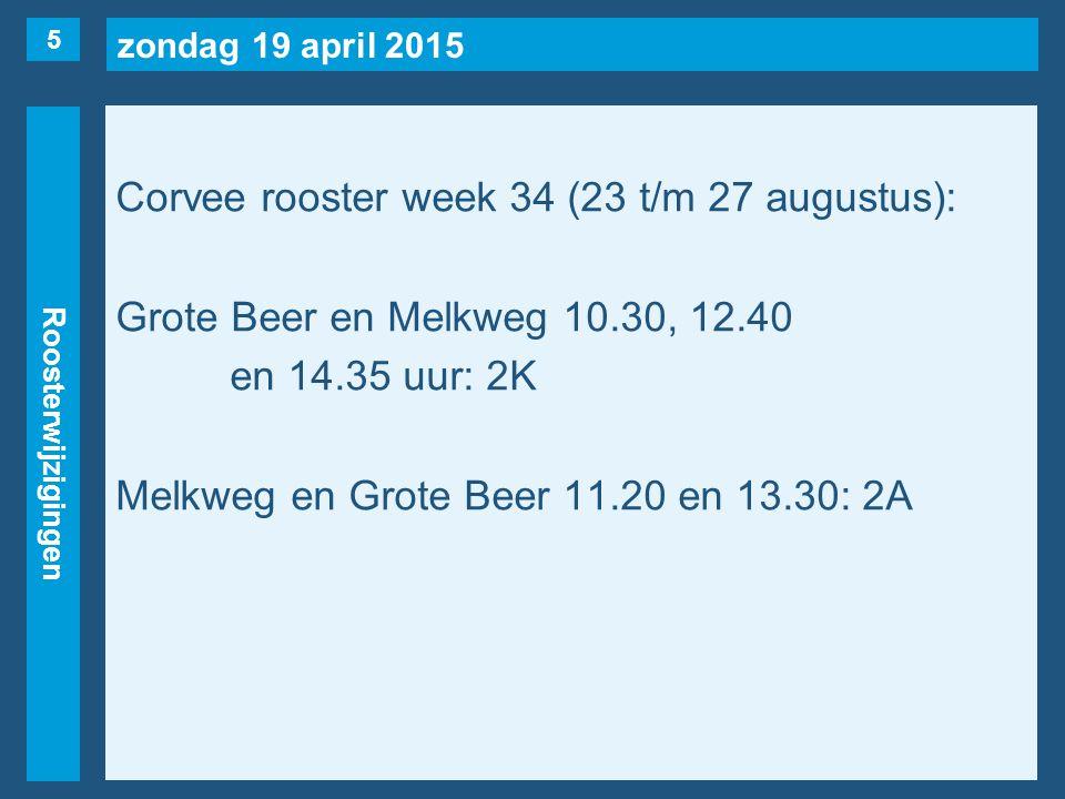zondag 19 april 2015 Roosterwijzigingen Corvee rooster week 34 (23 t/m 27 augustus): Grote Beer en Melkweg 10.30, 12.40 en 14.35 uur: 2K Melkweg en Grote Beer 11.20 en 13.30: 2A 5