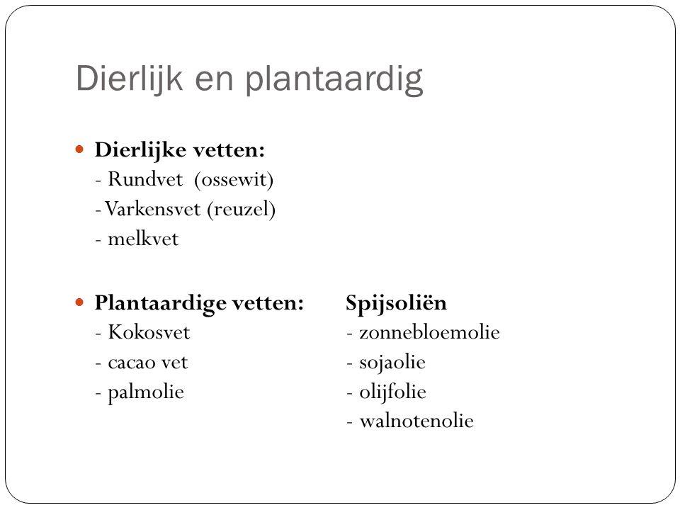Dierlijk en plantaardig Dierlijke vetten: - Rundvet (ossewit) - Varkensvet (reuzel) - melkvet Plantaardige vetten: Spijsoliën - Kokosvet - zonnebloemo