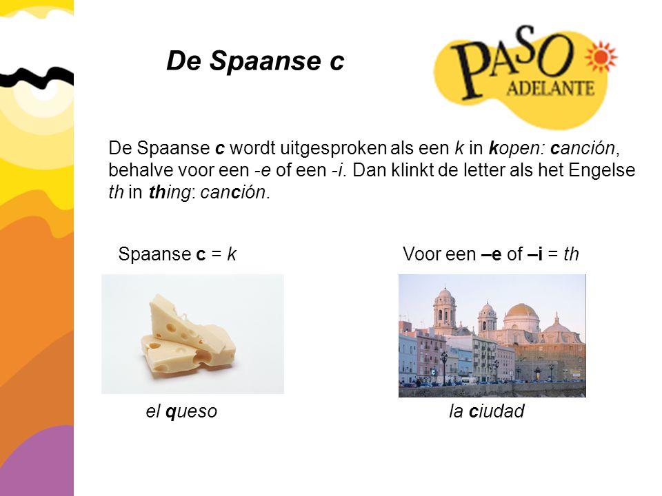 De Spaanse c De Spaanse c wordt uitgesproken als een k in kopen: canción, behalve voor een -e of een -i. Dan klinkt de letter als het Engelse th in th