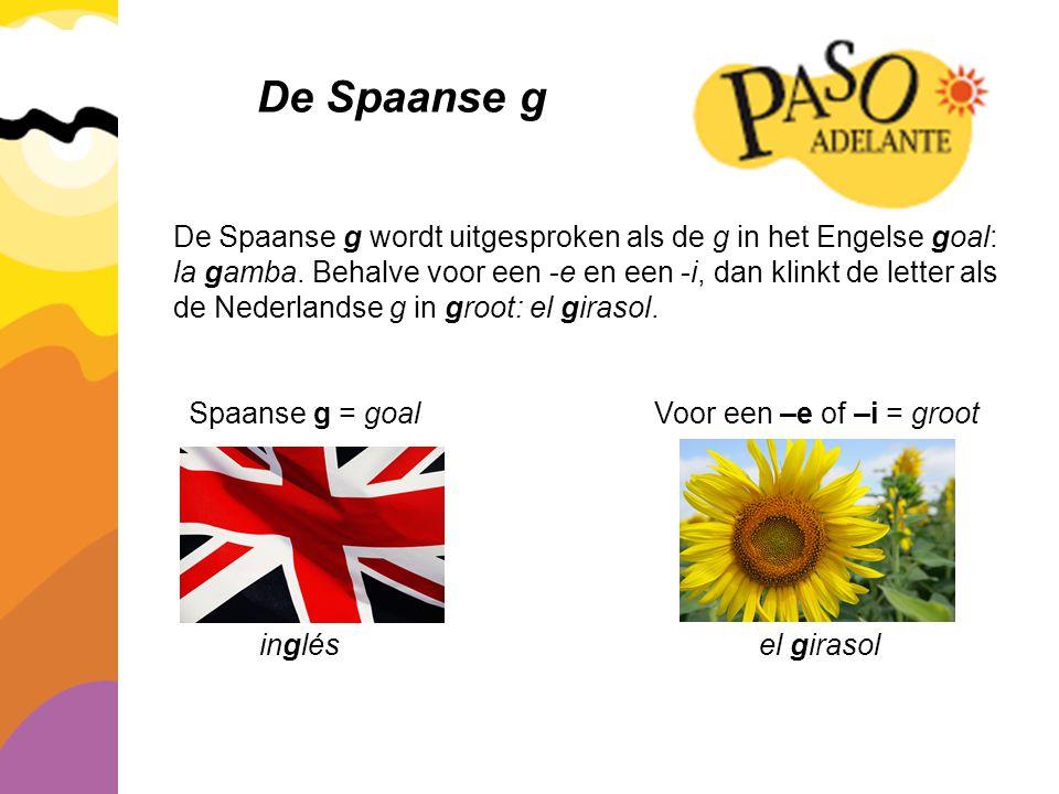 De Spaanse g De Spaanse g wordt uitgesproken als de g in het Engelse goal: la gamba. Behalve voor een -e en een -i, dan klinkt de letter als de Nederl