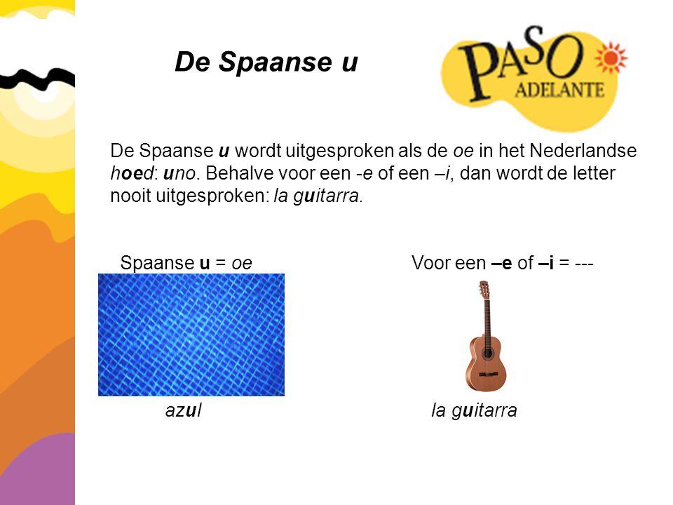 De Spaanse u De Spaanse u wordt uitgesproken als de oe in het Nederlandse hoed: uno. Behalve voor een -e of een –i, dan wordt de letter nooit uitgespr