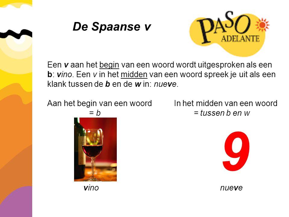 De Spaanse v Een v aan het begin van een woord wordt uitgesproken als een b: vino. Een v in het midden van een woord spreek je uit als een klank tusse