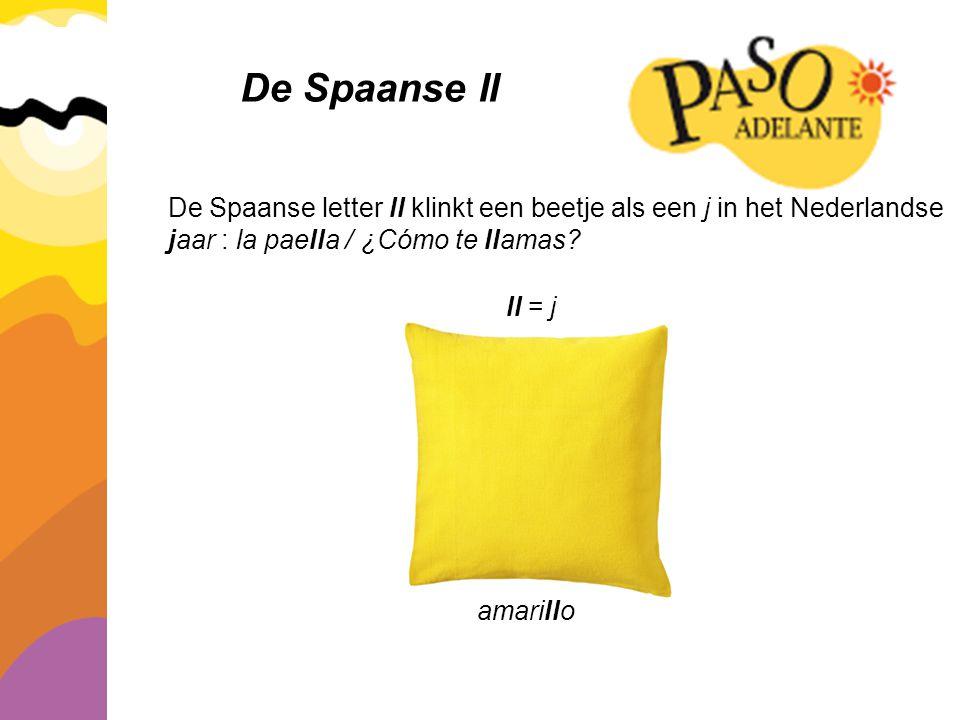 De Spaanse ll De Spaanse letter ll klinkt een beetje als een j in het Nederlandse jaar : la paella / ¿Cómo te llamas? ll = j amarillo