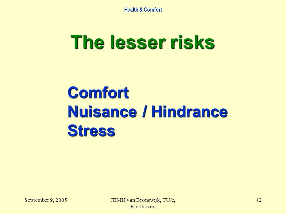Health & Comfort September 9, 2005JEMH van Bronswijk, TU/e, Eindhoven 42 The lesser risks Comfort Nuisance / Hindrance Stress