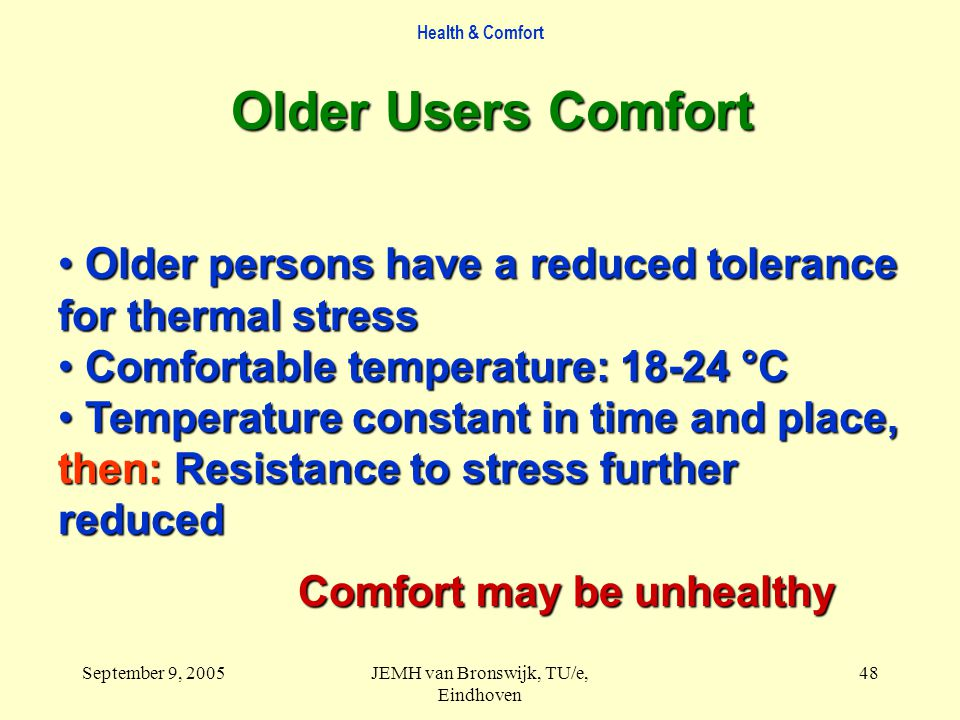 Health & Comfort September 9, 2005JEMH van Bronswijk, TU/e, Eindhoven 48 Older Users Comfort Older persons have a reduced tolerance for thermal stress Older persons have a reduced tolerance for thermal stress Comfortable temperature: 18-24 °C Comfortable temperature: 18-24 °C Temperature constant in time and place, Temperature constant in time and place, then: Resistance to stress further reduced Comfort may be unhealthy