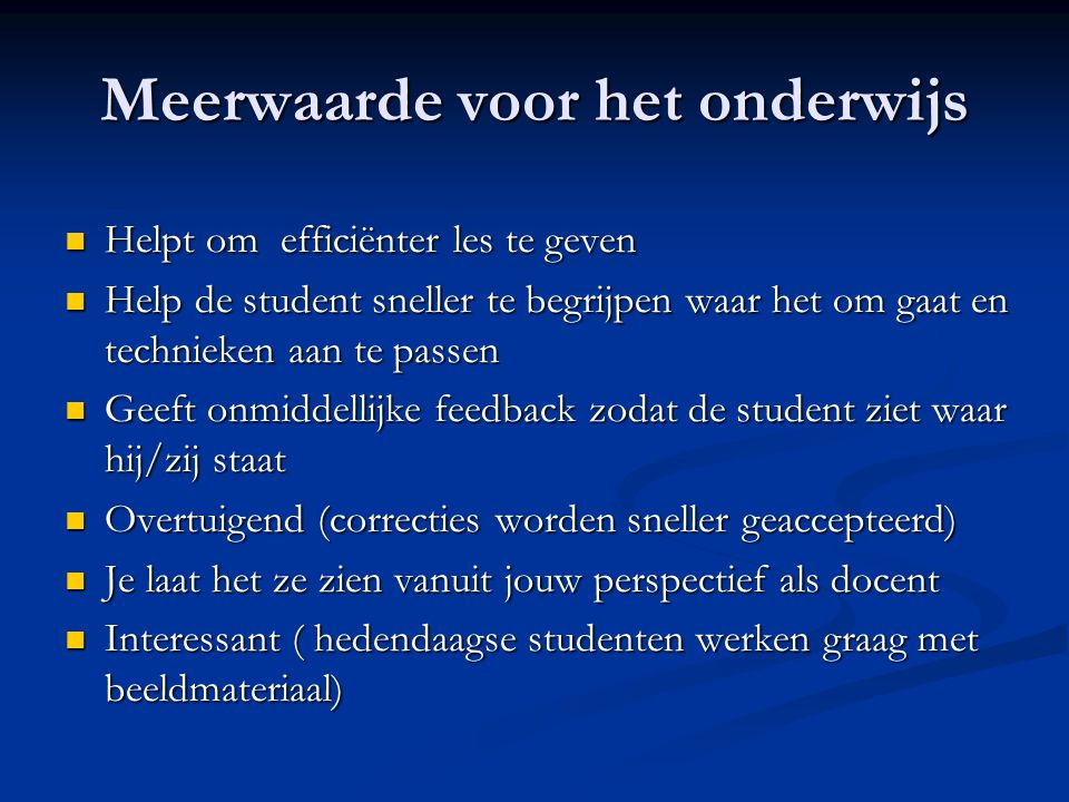 Meerwaarde voor het onderwijs Helpt om efficiënter les te geven Helpt om efficiënter les te geven Help de student sneller te begrijpen waar het om gaat en technieken aan te passen Help de student sneller te begrijpen waar het om gaat en technieken aan te passen Geeft onmiddellijke feedback zodat de student ziet waar hij/zij staat Geeft onmiddellijke feedback zodat de student ziet waar hij/zij staat Overtuigend (correcties worden sneller geaccepteerd) Overtuigend (correcties worden sneller geaccepteerd) Je laat het ze zien vanuit jouw perspectief als docent Je laat het ze zien vanuit jouw perspectief als docent Interessant ( hedendaagse studenten werken graag met beeldmateriaal) Interessant ( hedendaagse studenten werken graag met beeldmateriaal)
