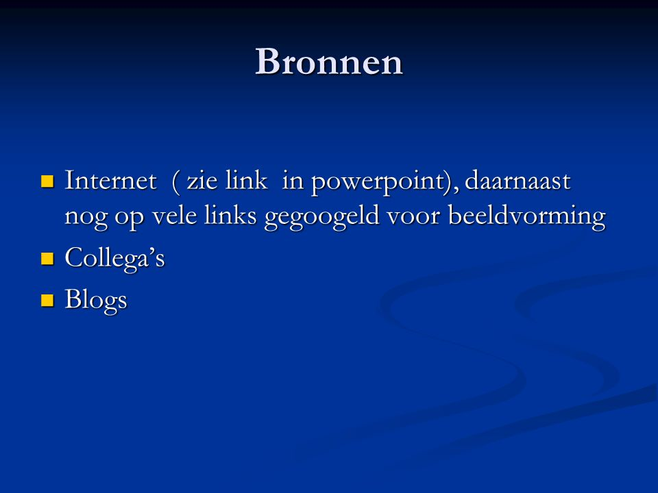 Bronnen Internet ( zie link in powerpoint), daarnaast nog op vele links gegoogeld voor beeldvorming Internet ( zie link in powerpoint), daarnaast nog op vele links gegoogeld voor beeldvorming Collega's Collega's Blogs Blogs
