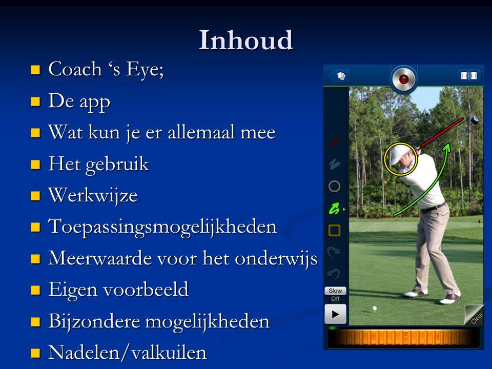 Inhoud Coach 's Eye; Coach 's Eye; De app De app Wat kun je er allemaal mee Wat kun je er allemaal mee Het gebruik Het gebruik Werkwijze Werkwijze Toepassingsmogelijkheden Toepassingsmogelijkheden Meerwaarde voor het onderwijs Meerwaarde voor het onderwijs Eigen voorbeeld Eigen voorbeeld Bijzondere mogelijkheden Bijzondere mogelijkheden Nadelen/valkuilen Nadelen/valkuilen