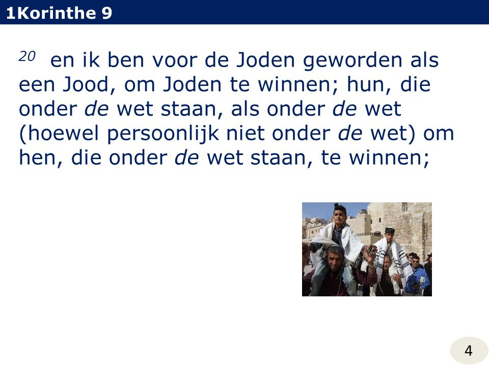 20 en ik ben voor de Joden geworden als een Jood, om Joden te winnen; hun, die onder de wet staan, als onder de wet (hoewel persoonlijk niet onder de wet) om hen, die onder de wet staan, te winnen; 1Korinthe 9 4