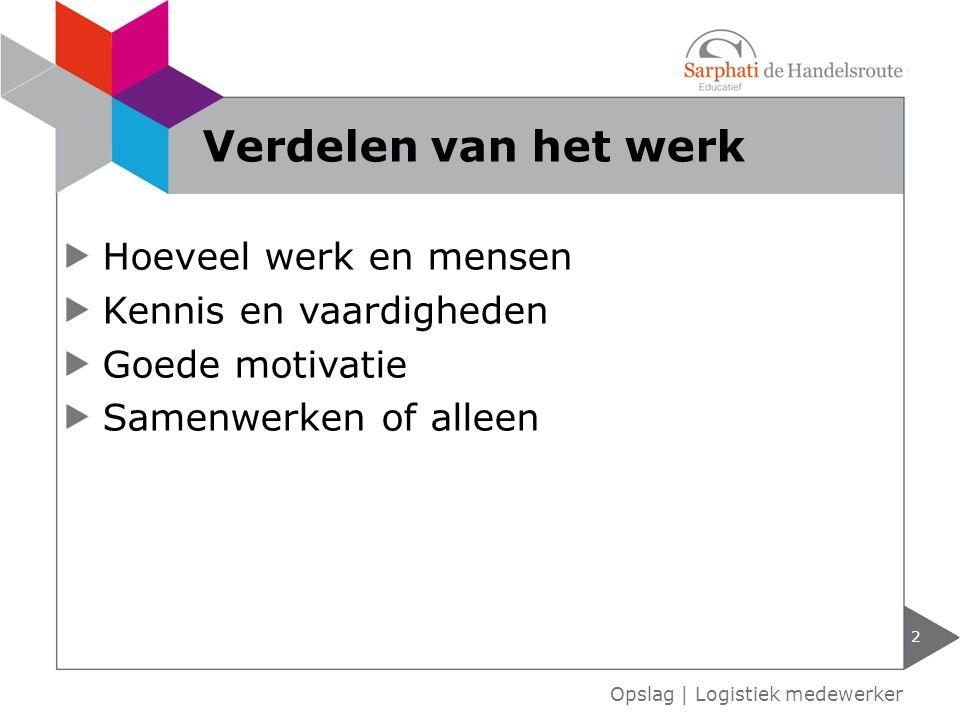 Hoeveel werk en mensen Kennis en vaardigheden Goede motivatie Samenwerken of alleen 2 Opslag | Logistiek medewerker Verdelen van het werk