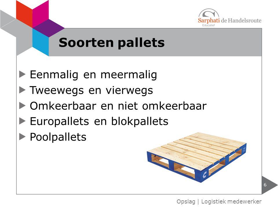 Eenmalig en meermalig Tweewegs en vierwegs Omkeerbaar en niet omkeerbaar Europallets en blokpallets Poolpallets 6 Opslag | Logistiek medewerker Soorte