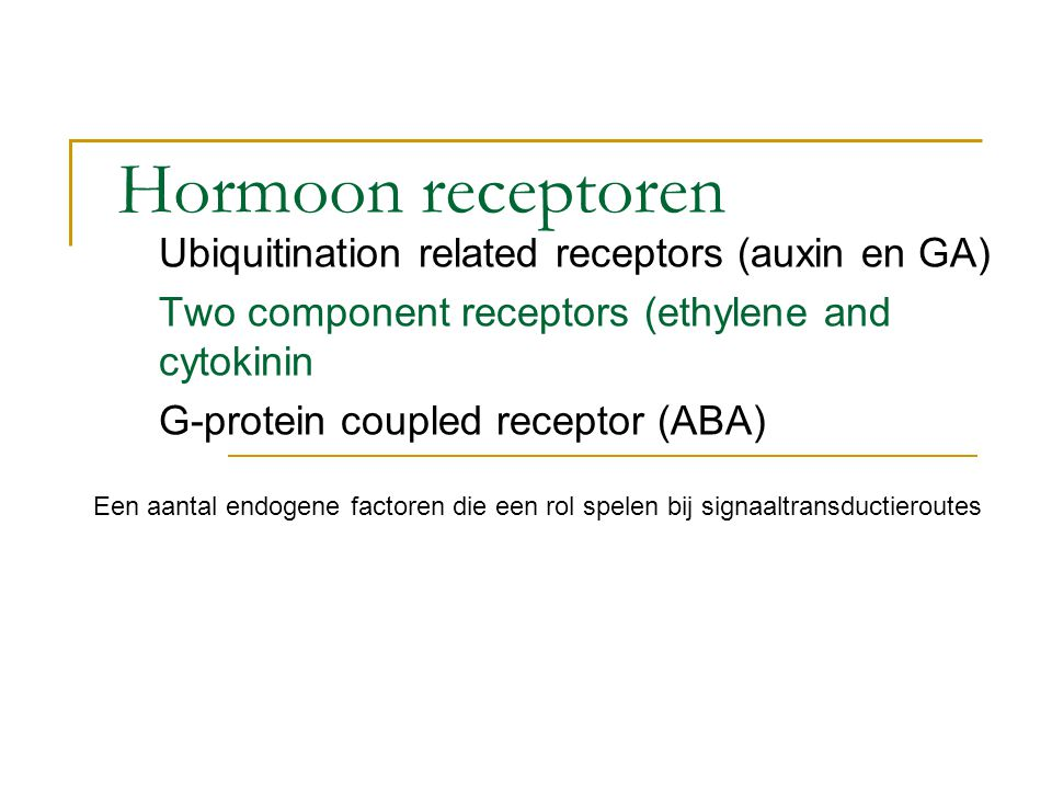 Hormoon receptoren Ubiquitination related receptors (auxin en GA) Two component receptors (ethylene and cytokinin G-protein coupled receptor (ABA) Een