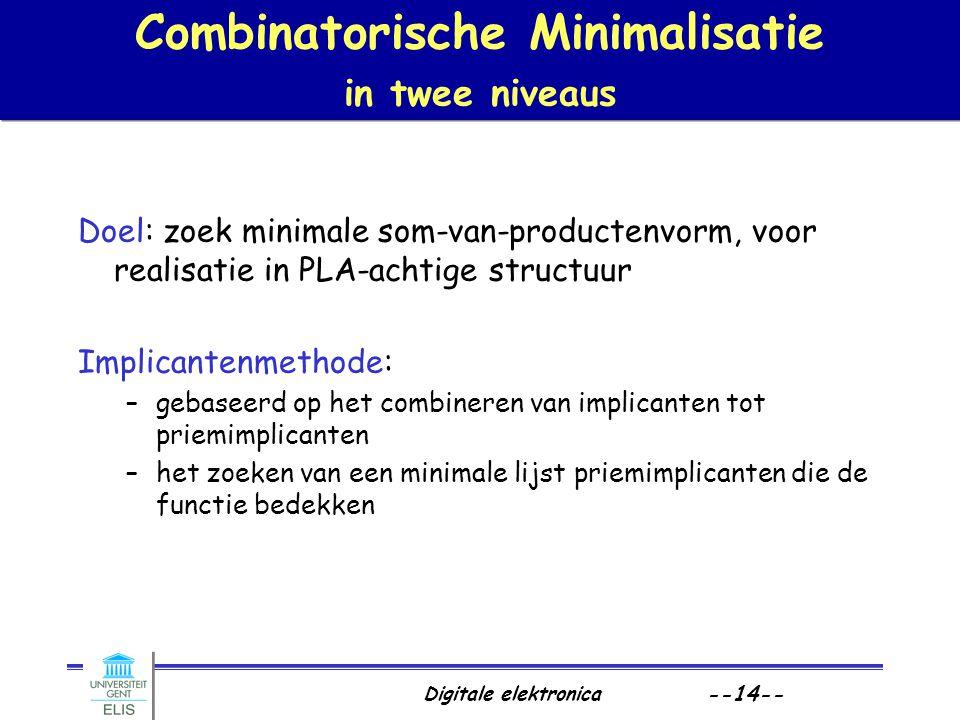Digitale elektronica --14-- Combinatorische Minimalisatie in twee niveaus Doel: zoek minimale som-van-productenvorm, voor realisatie in PLA-achtige st