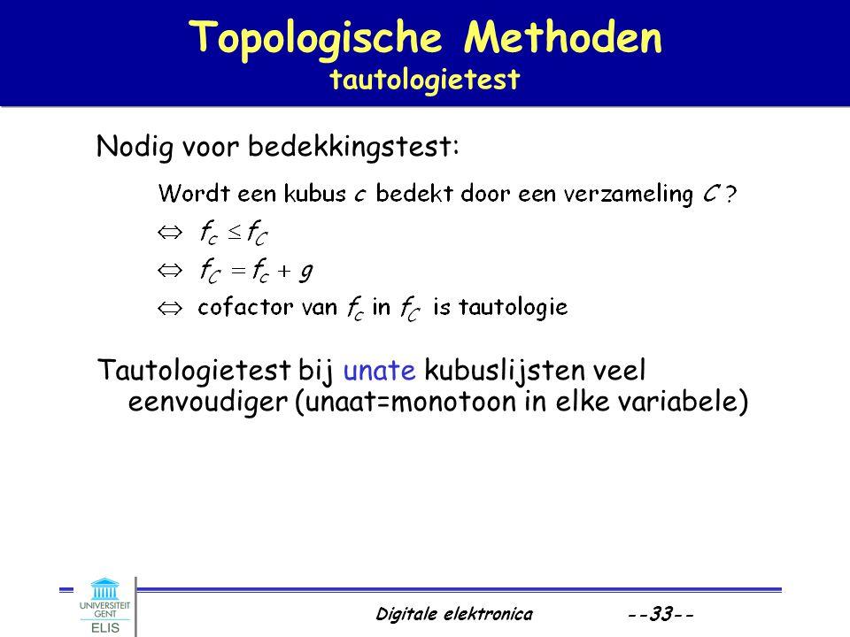 Digitale elektronica --33-- Topologische Methoden tautologietest Nodig voor bedekkingstest: Tautologietest bij unate kubuslijsten veel eenvoudiger (un