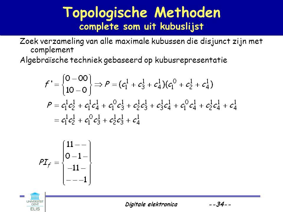 Digitale elektronica --34-- Topologische Methoden complete som uit kubuslijst Zoek verzameling van alle maximale kubussen die disjunct zijn met comple