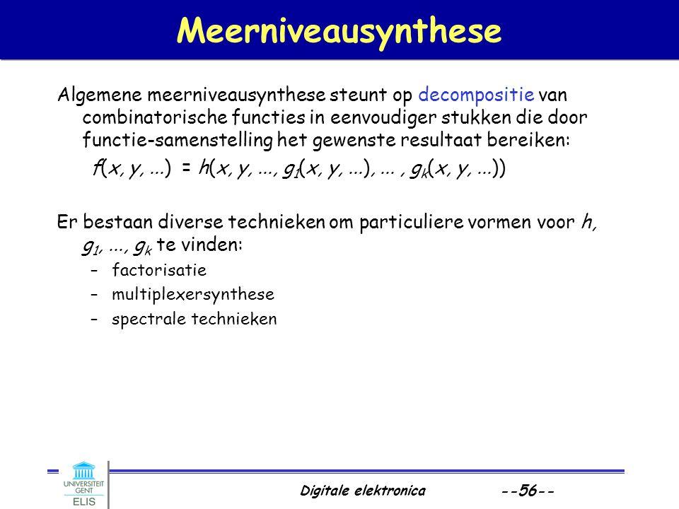 Digitale elektronica --56-- Meerniveausynthese Algemene meerniveausynthese steunt op decompositie van combinatorische functies in eenvoudiger stukken