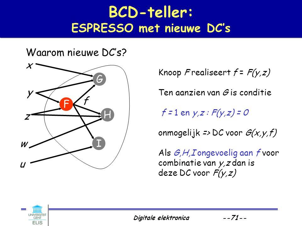 Digitale elektronica --71-- Waarom nieuwe DC's? BCD-teller: ESPRESSO met nieuwe DC's f x y z w u F G H I f Knoop F realiseert f = F(y,z) Ten aanzien v