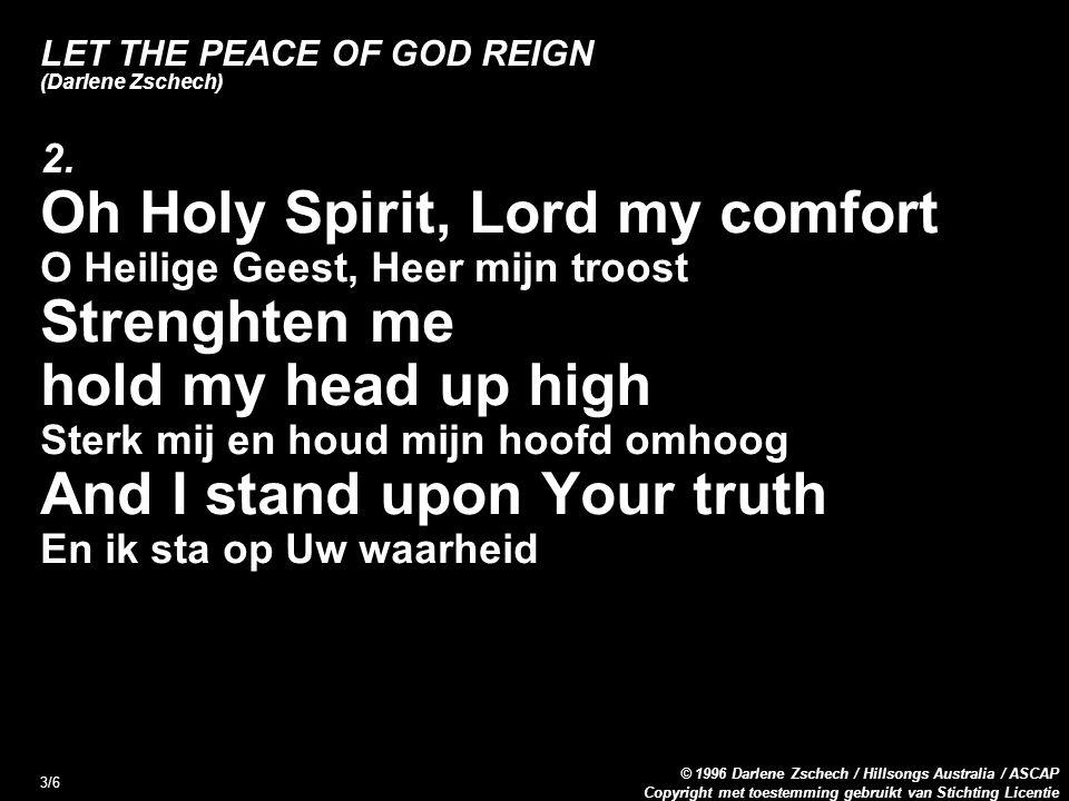 Copyright met toestemming gebruikt van Stichting Licentie © 1996 Darlene Zschech / Hillsongs Australia / ASCAP 3/6 LET THE PEACE OF GOD REIGN (Darlene Zschech) 2.