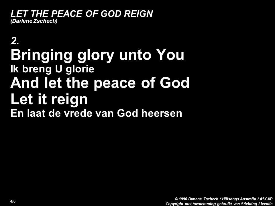 Copyright met toestemming gebruikt van Stichting Licentie © 1996 Darlene Zschech / Hillsongs Australia / ASCAP 4/6 LET THE PEACE OF GOD REIGN (Darlene Zschech) 2.