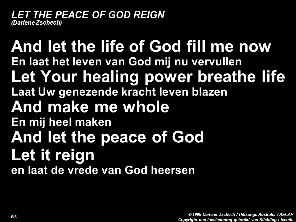 Copyright met toestemming gebruikt van Stichting Licentie © 1996 Darlene Zschech / Hillsongs Australia / ASCAP 6/6 LET THE PEACE OF GOD REIGN (Darlene Zschech) And let the life of God fill me now En laat het leven van God mij nu vervullen Let Your healing power breathe life Laat Uw genezende kracht leven blazen And make me whole En mij heel maken And let the peace of God Let it reign en laat de vrede van God heersen
