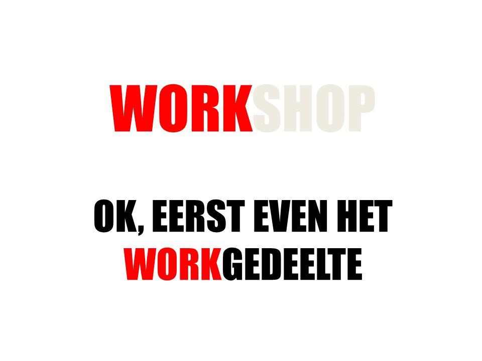 WORKSHOP OK, EERST EVEN HET WORKGEDEELTE