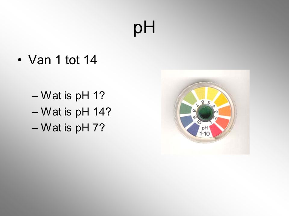 pH Van 1 tot 14 –Wat is pH 1? –Wat is pH 14? –Wat is pH 7?