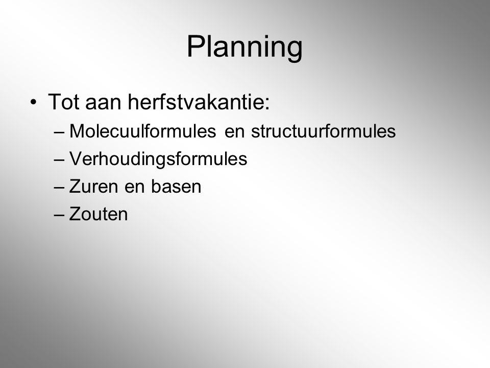 Planning Tot aan herfstvakantie: –Molecuulformules en structuurformules –Verhoudingsformules –Zuren en basen –Zouten