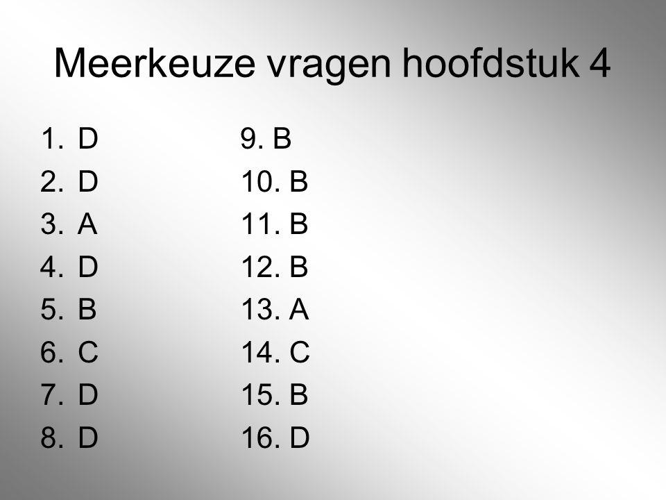 Meerkeuze vragen hoofdstuk 4 1.D9. B 2.D10. B 3.A11. B 4.D12. B 5.B13. A 6.C14. C 7.D15. B 8.D16. D