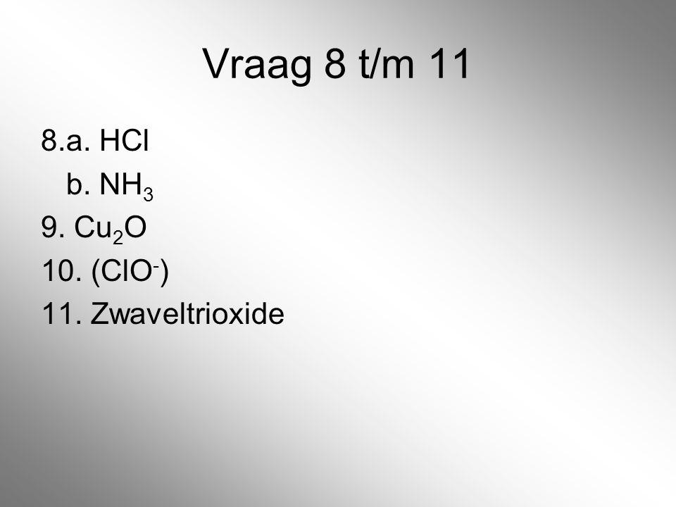 Vraag 8 t/m 11 8.a. HCl b. NH 3 9. Cu 2 O 10. (ClO - ) 11. Zwaveltrioxide