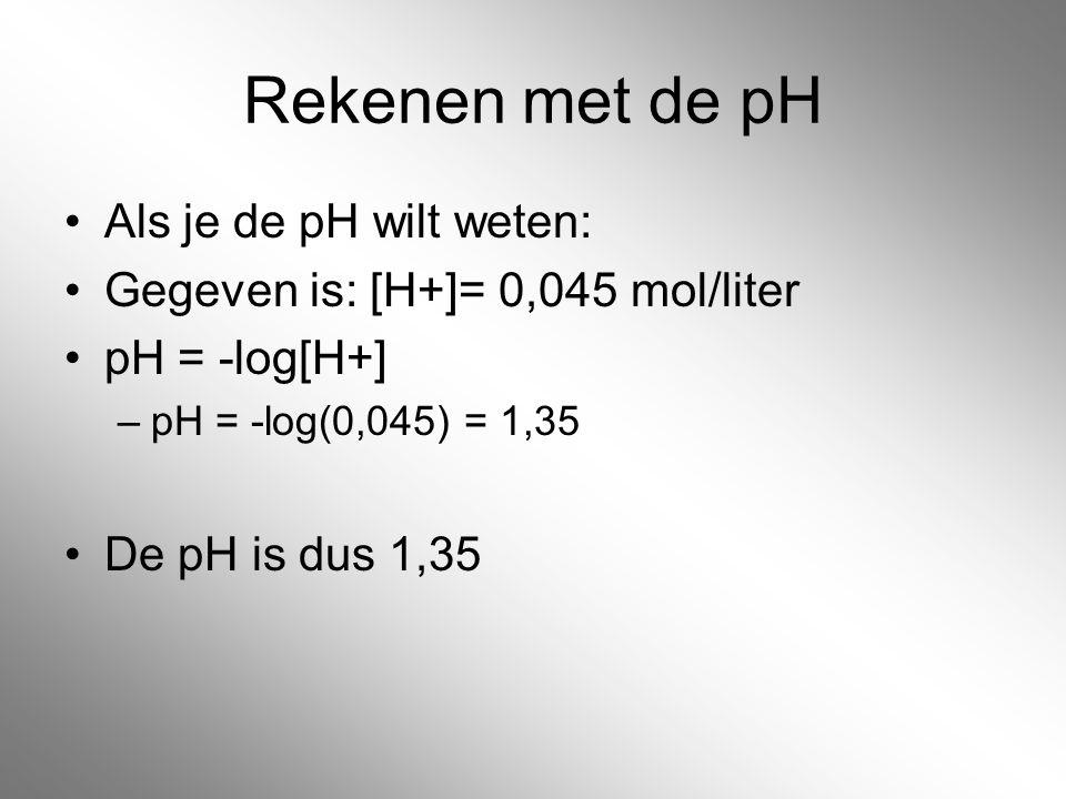 Rekenen met de pH Als je de pH wilt weten: Gegeven is: [H+]= 0,045 mol/liter pH = -log[H+] –pH = -log(0,045) = 1,35 De pH is dus 1,35