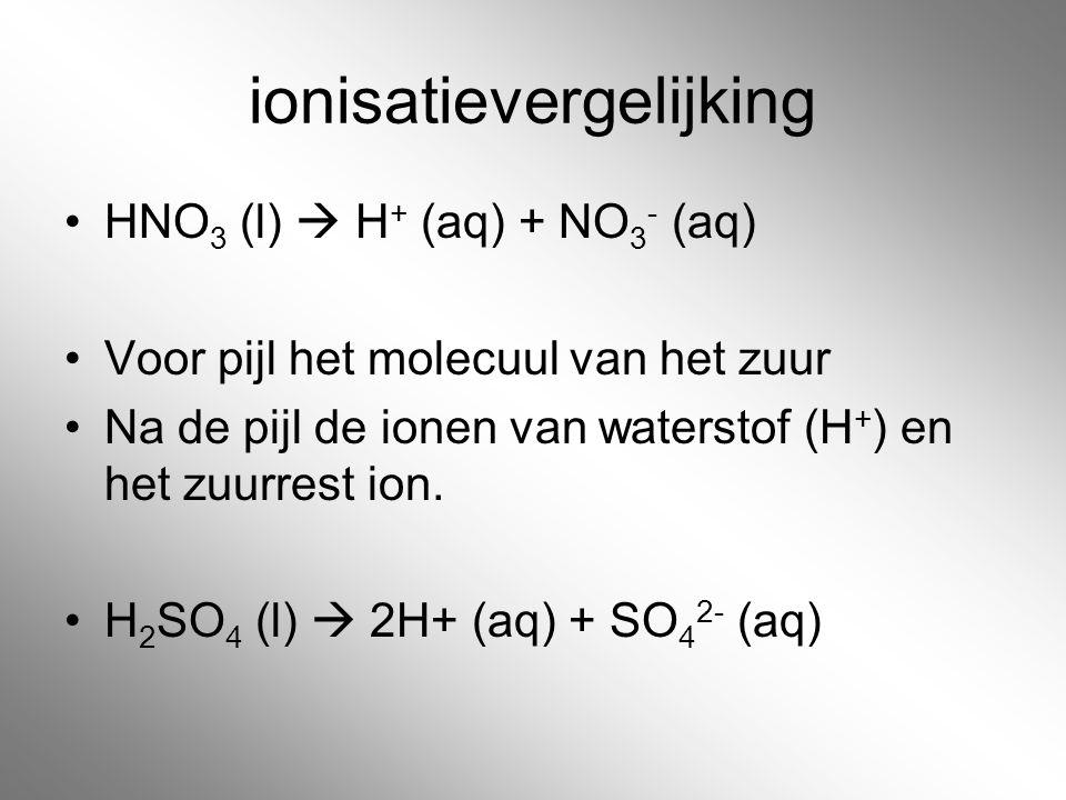 ionisatievergelijking HNO 3 (l)  H + (aq) + NO 3 - (aq) Voor pijl het molecuul van het zuur Na de pijl de ionen van waterstof (H + ) en het zuurrest