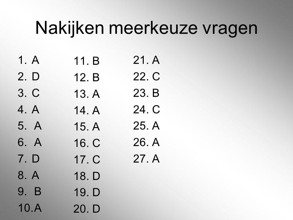Nakijken meerkeuze vragen 1. A 2. D 3. C 4. A 5.A 6.A 7. D 8. A 9.B 10.A 21. A 22. C 23. B 24. C 25. A 26. A 27. A 11. B 12. B 13. A 14. A 15. A 16. C