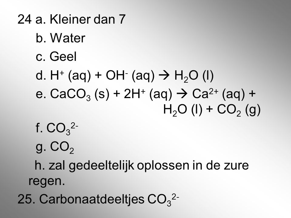 24 a. Kleiner dan 7 b. Water c. Geel d. H + (aq) + OH - (aq)  H 2 O (l) e. CaCO 3 (s) + 2H + (aq)  Ca 2+ (aq) + H 2 O (l) + CO 2 (g) f. CO 3 2- g. C