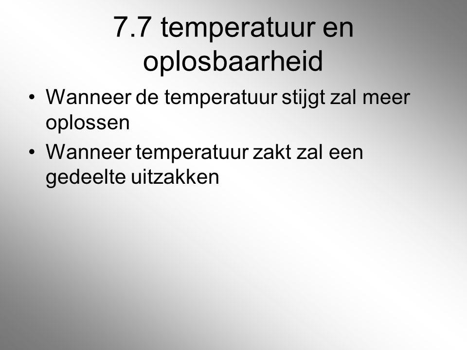 7.7 temperatuur en oplosbaarheid Wanneer de temperatuur stijgt zal meer oplossen Wanneer temperatuur zakt zal een gedeelte uitzakken