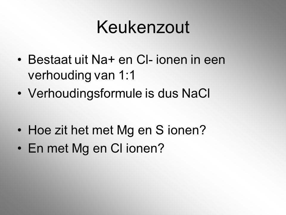 Keukenzout Bestaat uit Na+ en Cl- ionen in een verhouding van 1:1 Verhoudingsformule is dus NaCl Hoe zit het met Mg en S ionen? En met Mg en Cl ionen?