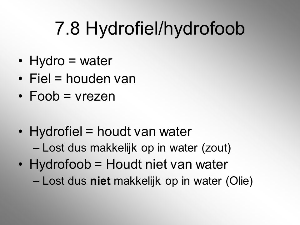 7.8 Hydrofiel/hydrofoob Hydro = water Fiel = houden van Foob = vrezen Hydrofiel = houdt van water –Lost dus makkelijk op in water (zout) Hydrofoob = H