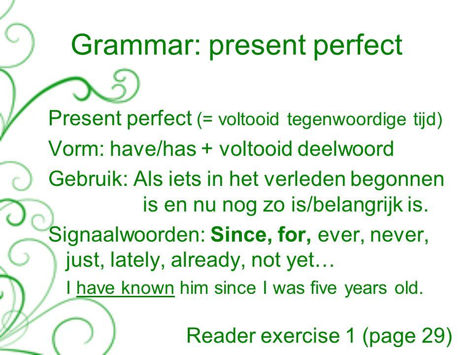 Grammar: present perfect Present perfect (= voltooid tegenwoordige tijd) Vorm: have/has + voltooid deelwoord Gebruik: Als iets in het verleden begonnen is en nu nog zo is/belangrijk is.